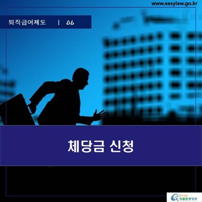 퇴직급여제도 | 06 체당금 신청 www.easylaw.go.kr 찾기 쉬운 생활법령정보 로고